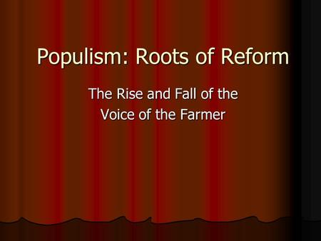 Populism: Roots of Reform The Rise and Fall of the Voice of the Farmer.