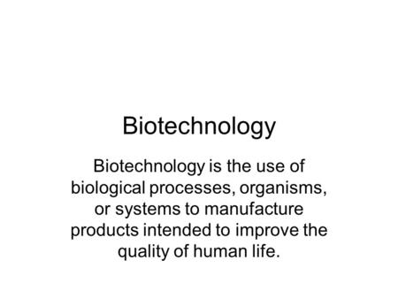 Biotechnology Biotechnology is the use of biological processes, organisms, or systems to manufacture products intended to improve the quality of human.