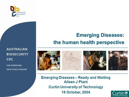 Emerging Diseases – Ready and Waiting Aileen J Plant Curtin University of Technology 19 October, 2004 Emerging Diseases: the human health perspective.