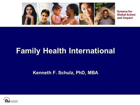 Family Health International Kenneth F. Schulz, PhD, MBA Science for Global Action and Impact.