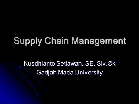 Supply Chain Management Kusdhianto Setiawan, SE, Siv.Øk Gadjah Mada University.