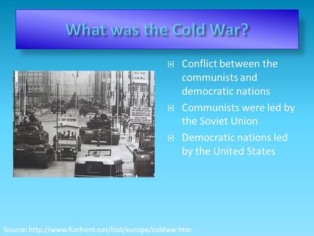  Conflict between the communists and democratic nations  Communists were led by the Soviet Union  Democratic nations led by the United States Source: