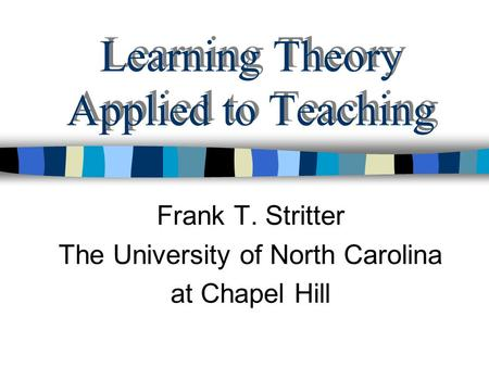 Learning Theory Applied to Teaching Frank T. Stritter The University of North Carolina at Chapel Hill.