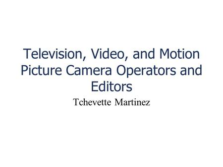 Television, Video, and Motion Picture Camera Operators and Editors Tchevette Martinez.