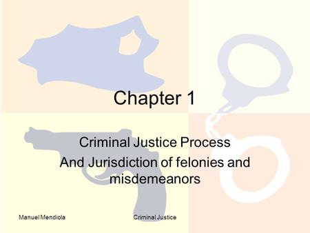 Manuel MendiolaCriminal Justice Chapter 1 Criminal Justice Process And Jurisdiction of felonies and misdemeanors.