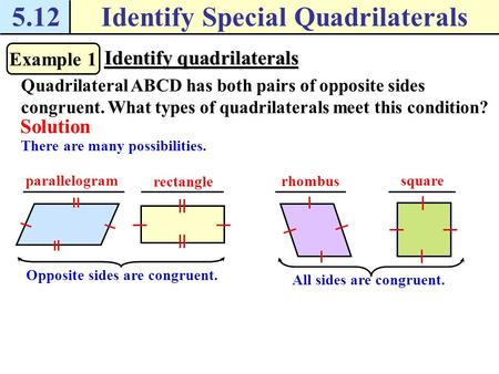 5.12Identify Special Quadrilaterals Example 1 Identify quadrilaterals Quadrilateral ABCD has both pairs of opposite sides congruent. What types of quadrilaterals.