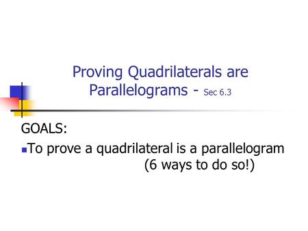 Proving Quadrilaterals are Parallelograms - Sec 6.3 GOALS: To prove a quadrilateral is a parallelogram (6 ways to do so!)