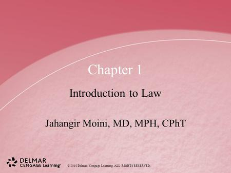 © 2010 Delmar, Cengage Learning. ALL RIGHTS RESERVED. Chapter 1 Introduction to Law Jahangir Moini, MD, MPH, CPhT.