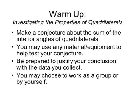 Warm Up: Investigating the Properties of Quadrilaterals Make a conjecture about the sum of the interior angles of quadrilaterals. You may use any material/equipment.