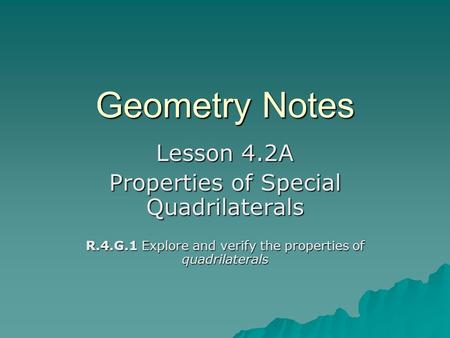 Geometry Notes Lesson 4.2A Properties of Special Quadrilaterals R.4.G.1 Explore and verify the properties of quadrilaterals.