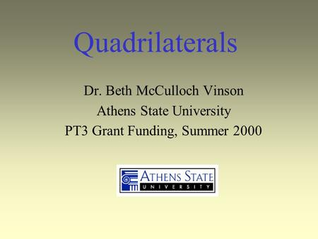 Quadrilaterals Dr. Beth McCulloch Vinson Athens State University PT3 Grant Funding, Summer 2000.