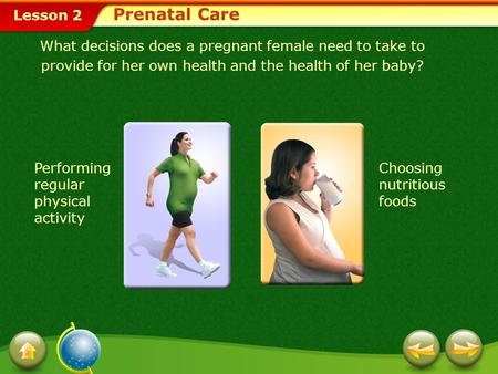 Prenatal Care What decisions does a pregnant female need to take to provide for her own health and the health of her baby? Performing regular physical.