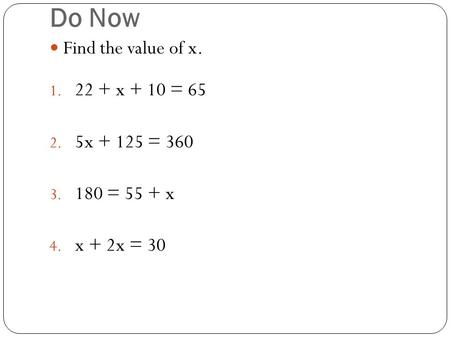 Do Now Find the value of x. 1. 22 + x + 10 = 65 2. 5x + 125 = 360 3. 180 = 55 + x 4. x + 2x = 30.
