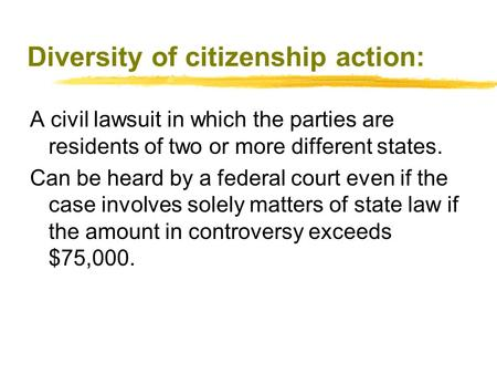 Diversity of citizenship action: A civil lawsuit in which the parties are residents of two or more different states. Can be heard by a federal court even.