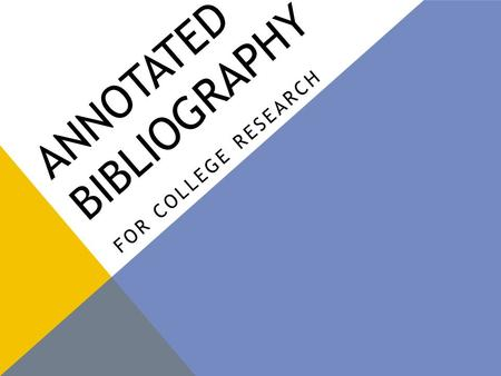 "ANNOTATED BIBLIOGRAPHY FOR COLLEGE RESEARCH. WHAT IS THIS? According to Merriam-Webster's Online Dictionary (2011): Annotate: ""to make or furnish critical."