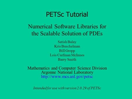 Numerical Software Libraries for the Scalable Solution of PDEs PETSc <strong>Tutorial</strong> Satish Balay Kris Buschelman Bill Gropp Lois Curfman McInnes Barry Smith.