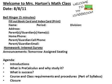 Welcome to Mrs. Harton's Math Class Date: 8/8/11 Bell Ringer (5 minutes) Fill out Book Card and Index Card (Print) Name:Period:Division: Address: Parent(s)/Guardian(s)