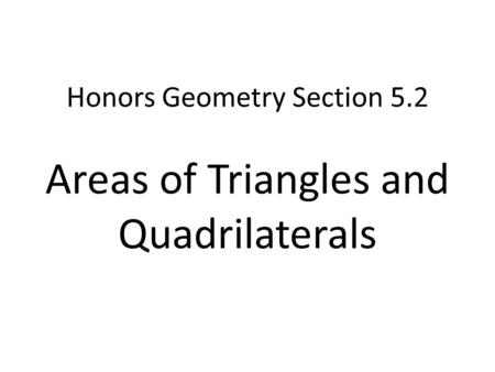 Honors Geometry Section 5.2 Areas of Triangles and Quadrilaterals.