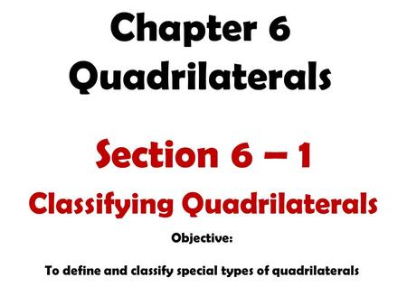 Chapter 6 Quadrilaterals Section 6 – 1 Classifying Quadrilaterals Objective: To define and classify special types of quadrilaterals.