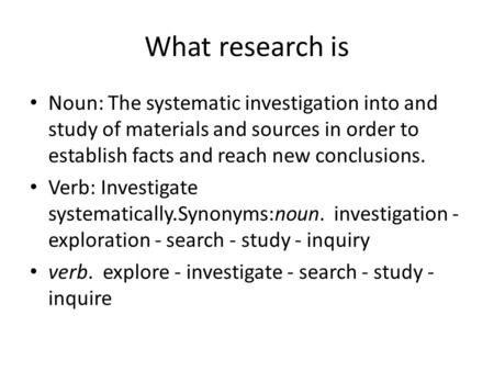 What research is Noun: The systematic investigation into and study of materials and sources in order to establish facts and reach new conclusions. Verb: