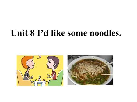Unit 8 I'd like some noodles. A: What kind of animals would you like? B: I'd like tigers.