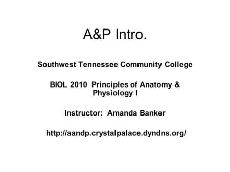 A&P Intro. Southwest Tennessee Community College BIOL 2010 Principles of Anatomy & Physiology I Instructor: Amanda Banker