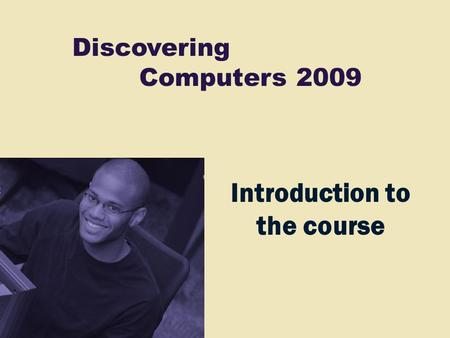 Discovering Computers 2009 Introduction to the course.