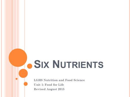 S IX N UTRIENTS LGHS Nutrition and Food Science Unit 1: Food for Life Revised August 2015.