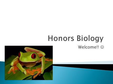 Welcome!!.  Welcome to Honors Biology! I hope you are as excited as I am to begin this rigorous yet rewarding journey.  This class is designed to prepare.