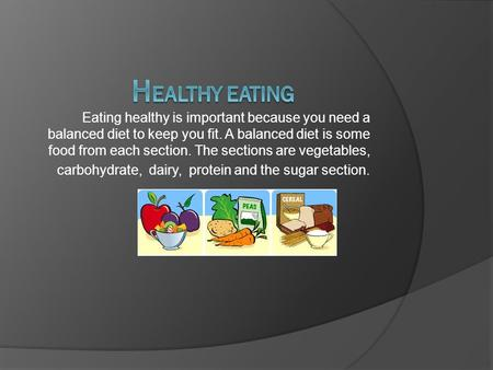 Eating healthy is important because you need a balanced diet to keep you fit. A balanced diet is some food from each section. The sections are vegetables,