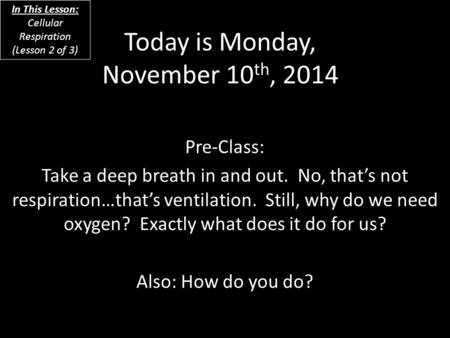 Today is Monday, November 10 th, 2014 Pre-<strong>Class</strong>: Take a deep breath in and out. No, that's not respiration…that's ventilation. Still, why do we need oxygen?