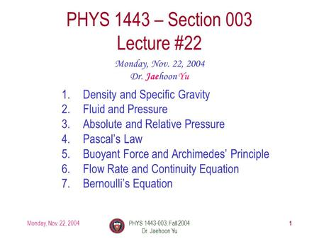 Monday, Nov. 22, 2004PHYS 1443-003, Fall 2004 Dr. Jaehoon Yu 1 1.Density and Specific Gravity 2.Fluid and Pressure 3.Absolute and Relative Pressure 4.Pascal's.