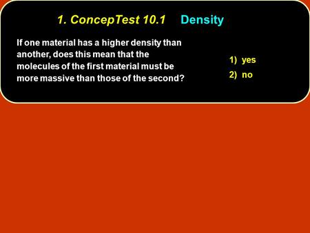 1. ConcepTest 10.1 	Density If one material has a higher density than another, does this mean that the molecules of the first material must be more massive.