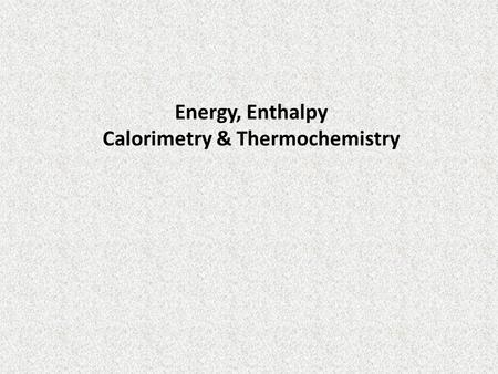 Energy, Enthalpy Calorimetry & Thermochemistry
