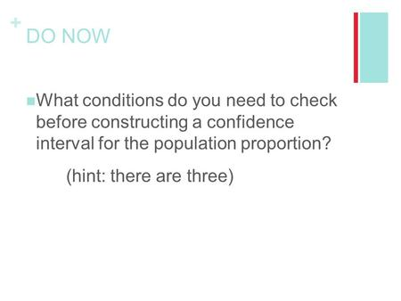 + DO NOW What conditions do you need to check before constructing a confidence interval for the population proportion? (hint: there are three)