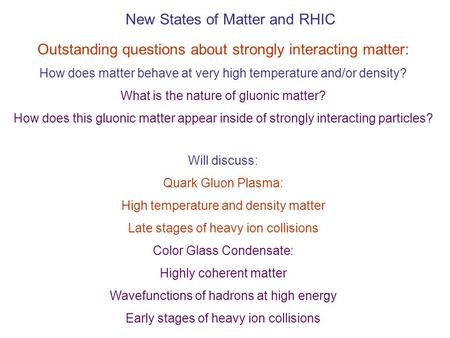 New States of Matter and RHIC Outstanding questions about strongly interacting matter: How does matter behave at very high temperature and/or density?