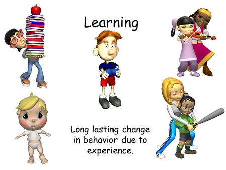 Learning Long lasting change in behavior due to experience.