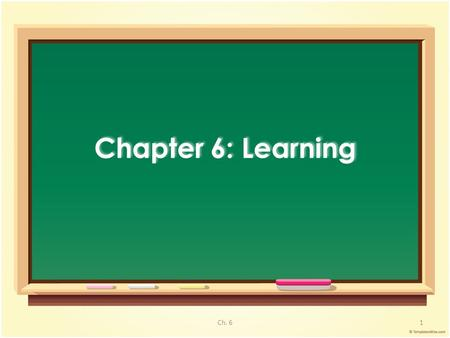 Chapter 6: Learning 1Ch. 6. – Relatively permanent change in behavior due to experience 1. Classical Conditioning : Pairing 2. Operant Conditioning :