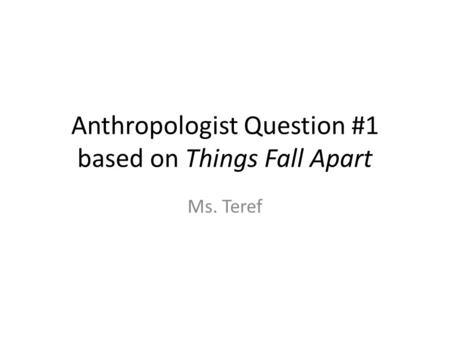 Anthropologist Question #1 based on Things Fall Apart Ms. Teref.