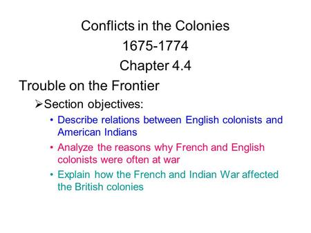 Conflicts in the Colonies 1675-1774 Chapter 4.4 Trouble on the Frontier  Section objectives: Describe relations between English colonists and American.