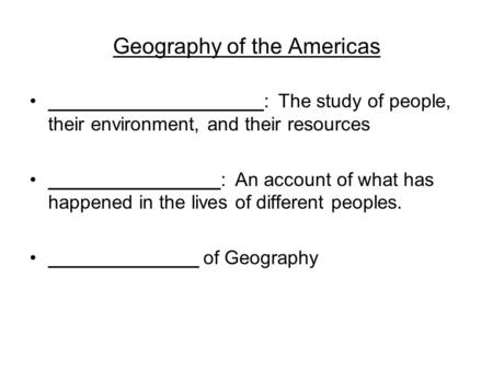 Geography of the Americas ____________________: The study of people, their environment, and their resources ________________: An account of what has happened.