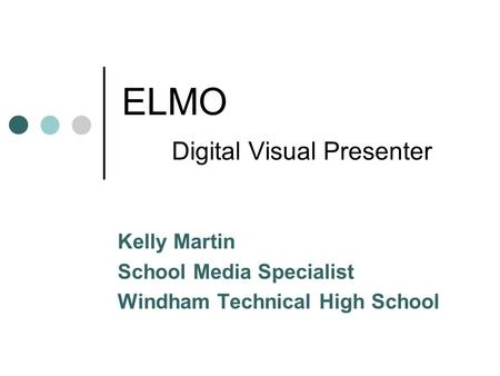 ELMO Digital Visual Presenter Kelly Martin School Media Specialist Windham Technical High School.
