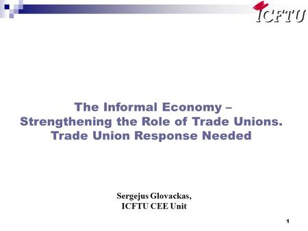 1 The Informal Economy – Strengthening the Role of Trade Unions. Trade Union Response Needed Sergejus Glovackas, ICFTU CEE Unit.