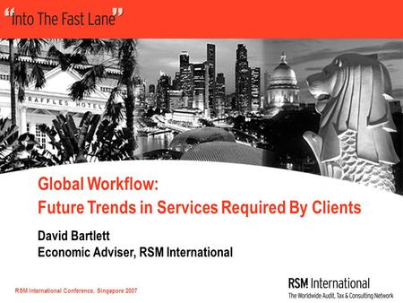 RSM International Conference, Singapore 2007 Global Workflow: Future Trends in Services Required By Clients David Bartlett Economic Adviser, RSM International.