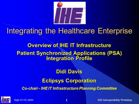 Sept 13-15, 2004IHE Interoperability Workshop 1 Integrating the Healthcare Enterprise Overview of IHE IT Infrastructure Patient Synchronized Applications.