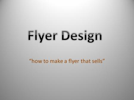 """how to make a flyer that sells"". Mail it, hand it out, hang it up, leave it wherever prospects congregate—a flyer, printed on one side of a letter-sized."