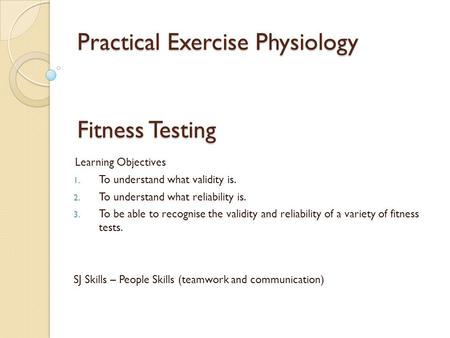 Practical Exercise Physiology Fitness Testing Learning Objectives 1. To understand what validity is. 2. To understand what reliability is. 3. To be able.