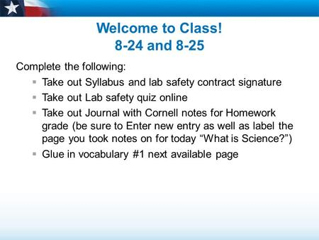 Welcome to Class! 8-24 and 8-25 Complete the following:  Take out Syllabus and lab safety contract signature  Take out Lab safety quiz online  Take.