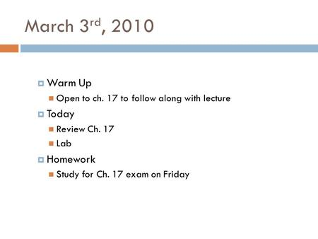 March 3 rd, 2010  Warm Up Open to ch. 17 to follow along with lecture  Today Review Ch. 17 Lab  Homework Study for Ch. 17 exam on Friday.