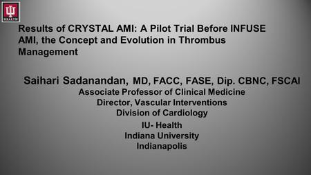 Results of CRYSTAL AMI: A Pilot Trial Before INFUSE AMI, the Concept and Evolution in Thrombus Management Saihari Sadanandan, MD, FACC, FASE, Dip. CBNC,